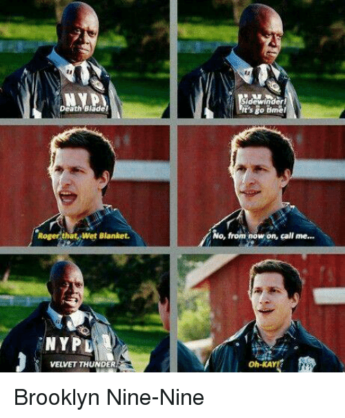 Nine Nine: Sidewinderi  t's go tme  Death Blader  No, from now on, call me...  Roger that, Wet Blanket.  'NYPD  oh-KAY  VELVET THUNDER Brooklyn Nine-Nine