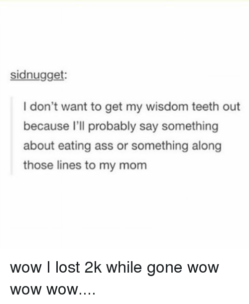 Ass, Tumblr, and Wow: sidnugget:  I don't want to get my wisdom teeth out  because I'll probably say something  about eating ass or something along  those lines to my mom wow I lost 2k while gone wow wow wow....