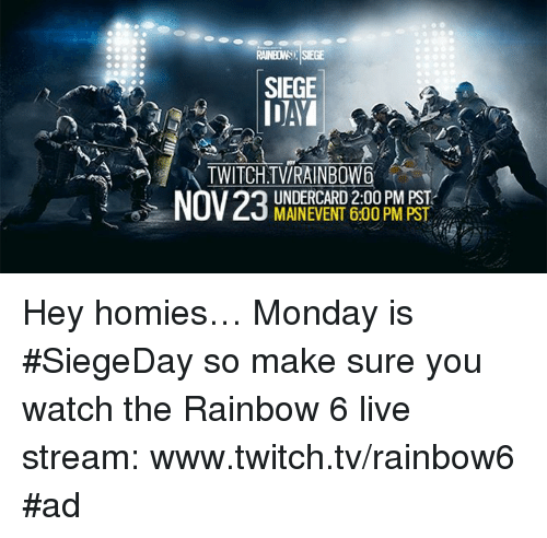Twitches, Rainbow 6, and Stream: SIEGE  IDAI  TWITCH TWIRAINBOW  UNDERCARD 2:00 PM PST  MAINEVENT 600 PM PST Hey homies… Monday is #SiegeDay so make sure you watch the Rainbow 6 live stream: www.twitch.tv/rainbow6 #ad
