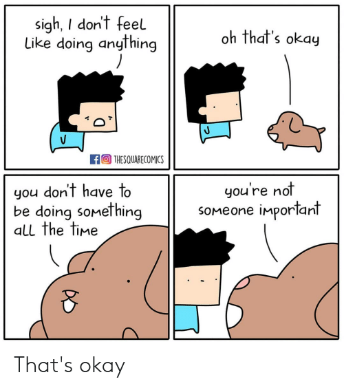 Memes, Okay, and Time: sigh, I don't feel  S19  Like doing anything  oh that's okay  THESQUARECOMICS  you don't have to  be doing something  all the time  you're not  soMeone important That's okay