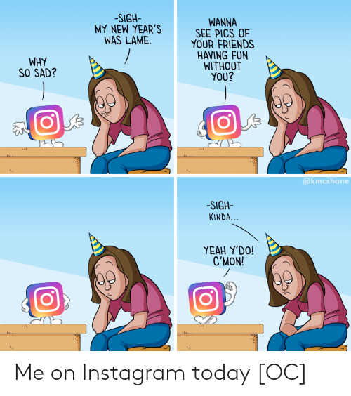 having fun: -SIGH-  MY NEW YEAR'S  WAS LAME.  WANNA  SEE PICS OF  YOUR FRIENDS  HAVING FUN  WITHOUT  YOU?  WHY  SO SAD?  @kmcshane  -SIGH-  KINDA...  ΥEAH Y'DO!  C'MON! Me on Instagram today [OC]