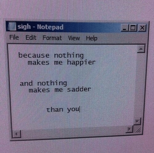 notepad: sigh Notepad  File Edit Format View Help  because nothing  makes me happier  and nothing  makes me sadder  than you