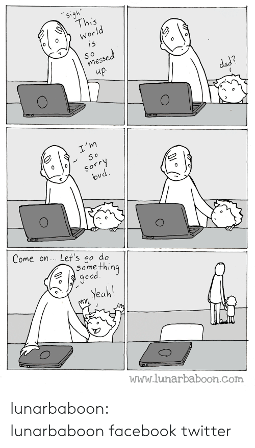 Im 5: Sigh  This  World  is  SO  messed  up.  dad?  I'm  5 o  Sorry  bud  Come on. Let's go do  Something  good  Yeah!  www.lunarbaboon.com lunarbaboon:  lunarbaboonfacebooktwitter