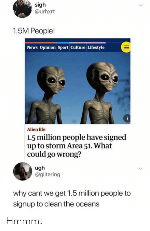 Life, News, and Alien: sigh  @urhxrt  1.5M People!  News Opinion Sport Culture Lifestyle  i  Alien life  |1.5 million people have signed  up to storm Area 51. What  could go wrong?  ugh  @glitering  why cant we get 1.5 million people to  signup to clean the oceans Hmmm.