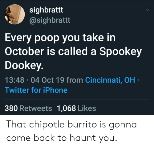 burrito: sighbrattt  @sighbrattt  Every poop you take in  October is called a Spookey  Dookey.  13:48 04 Oct 19 from Cincinnati, OH  Twitter for iPhone  380 Retweets 1,068 Likes That chipotle burrito is gonna come back to haunt you.