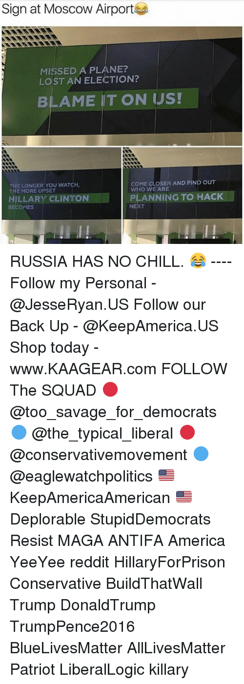All Lives Matter, America, and Chill: Sign at Moscow Airport  MISSED A PLANE?  LOST AN ELECTION?  BLAME IT ON US!  THE LONGER YOU WATCH  THE MORE UPSET  COME CLOSER AND FIND OUT  WHO WE ARE  HILLARY CLINTONPLNINGO  PLANNING TO HACK  BECOMES RUSSIA HAS NO CHILL. 😂 ---- Follow my Personal - @JesseRyan.US Follow our Back Up - @KeepAmerica.US Shop today - www.KAAGEAR.com FOLLOW The SQUAD 🔴 @too_savage_for_democrats 🔵 @the_typical_liberal 🔴 @conservativemovement 🔵 @eaglewatchpolitics 🇺🇸 KeepAmericaAmerican 🇺🇸 Deplorable StupidDemocrats Resist MAGA ANTIFA America YeeYee reddit HillaryForPrison Conservative BuildThatWall Trump DonaldTrump TrumpPence2016 BlueLivesMatter AllLivesMatter Patriot LiberalLogic killary