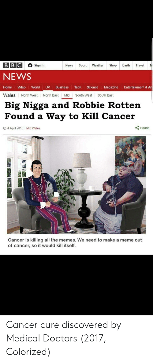 North West: Sign in  NEWS  Home Video World UK Business Tech Science Magazine Entertainment & Ar  Wales North West North East Mid South West South East  Big Nigga and Robbie Rotten  Found a Way to Kill Cancer  O 4 April 2015  Mid Wales  くShare  Cancer is killing all the memes. We need to make a meme out  of cancer, so it would kill itself. Cancer cure discovered by Medical Doctors (2017, Colorized)