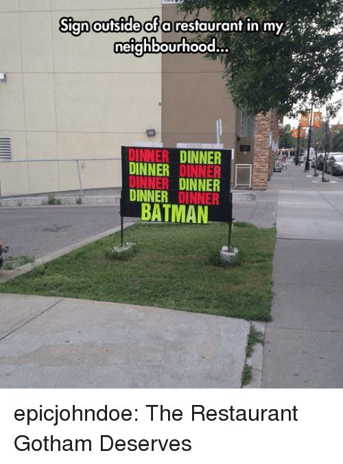 Batman, Tumblr, and Blog: Sign oufside ofa resfauranf in my  neighbourhood.  DINNER DINNER  DINNER DINNER  DINNER DINNER  DINNER DINNER  BATMAN epicjohndoe:  The Restaurant Gotham Deserves