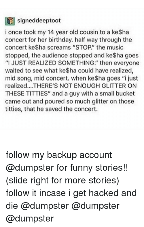 """Dumpstered: signeddeeptoot  i once took my 14 year old cousin to a ke$ha  concert for her birthday. half way through the  concert ke$ha screams """"STOP."""" the music  stopped, the audience stopped and ke$ha goes  """"I JUST REALIZED SOMETHING"""" then everyone  waited to see what ke$ha could have realized,  mid song, mid concert. when ke$ha goes """"i just  realized... THERE'S NOT ENOUGH GLITTER ON  THESE TITTIES"""" and a guy with a small bucket  came out and poured so much glitter on those  titties, that he saved the concert. follow my backup account @dumpster for funny stories!! (slide right for more stories) follow it incase i get hacked and die @dumpster @dumpster @dumpster"""