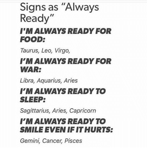 """Food, Aquarius, and Aries: Signs as """"Always  Ready""""  I'M ALWAYS READY FOR  FOOD:  Taurus, Leo, Virgo,  I'MALWAYS READY FOR  WAR:  Libra, Aquarius, Aries  FM ALWAYS READY TO  SLEEP:  Sagittarius, Aries, Capricorn  I'MALWAYS READY TO  SMILE EVEN IF IT HURTS:  Gemini, Cancer, Pisces"""