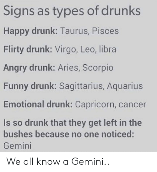 Drunk, Funny, and Memes: Signs as types of drunks  Happy drunk: Taurus, Pisces  Flirty drunk: Virgo, Leo, libra  Angry drunk: Aries, Scorpio  Funny drunk: Sagittarius, Aquarius  Emotional drunk: Capricorn, cancer  Is so drunk that they get left in the  bushes because no one noticed:  Gemini We all know a Gemini..