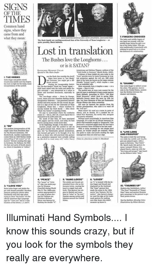 "Hand Sign: SIGNS  OF THE  TIMES  Common hand.  signs, where they  came from and  what they mean  THE HORNS  Index finger and pinkie nised.  thumb joins middle and ring  See tory at the mang  interpretatiota ofthis symbol.  2.""OK""  The modern interpretation ofOK  might come fro President Mar.  tin Van Buren's nickname, Old  Kinderhook. Another explanation  comes from an 1839 Boston Globe  misspeling of all correct"" as""oll  korrect Beware sending this sign  Germany, the Balkans, the Mid-  East and parts of South Ameri.  ca, where it trandates to ""orisce.  3. ""I LOVE YOU""  Raise index frger and pinkie fin-  per with thumb extended. Drunken  partyers posing for photos often  mistakenly send this sign when  trying to show The horns Its the  official American Sign language  sign for i love you and is a com-  bination of the letters, LandY  The Bush family  multigenerational fans of the University of Texas Lenghorns or  quite possibly, Black Sabbath.  Lost in translation  The Bushes love the Longhorns  or is it SATAN?  Armstrong aad Melissa Wagner, authors of the  KATHLEEN MURPHv COLAN  Gestures"" (Quirk Books, 2003.  Sperial The Plain Dealer  Mdenoe these bellets are seen today in the  oes the Bush dan worship the devil? ""hom amolets worm  hy many Europoaas as mag-  to ""not likely. ical protection agairat the evil eye Still cther  Signs here point  but overseas, you might get a dif signs of the hom aae knownas the mano oomuto  aiterally ""homed band', which implies a man  inauguration festivi. has an unfaithful wsfe  During the  More comnonly here, it implies  ties, the first family's Hook toms signal  right hand raised with the index and pinkie fin- woeman  The symbol seen at every rock concert for the  as salute to  extended  Satan and horrified thousands, especially in past 30 yearsis  heavy netal masters  Black Sabbath. According  flown by George, Metal Moments' which aired in spring 200l,  The two finger salute  Laura, Jenna and even Grand Baabora during Sabbath Roene James Do came with the  of Kiss and funkmaster  inauguration fstivities  has generated Intemet but Gene Summons  chatter and news reports. Hor the record, the Den Geoepe aintoa also daim ownership  Dio says he learned the gesture from his  ture is a sign of love for the University of Texas  whose numbers Italian grandmother, who ased it to waad off  Longhorns, whose fans  mously include the Bush family-often shout the evil eye'  What more? used as a  curse in parts of  ""Hook 'em homas' at sporting events,  symbol for so-  understand where the confusion Africa and in Russia,  easy to  comes in this is, after all, a hand siosal that is called New Russians, the mewly rich. aarogant  aad poorly educated.  estiasated to be 2.500 years old  For much of that time, it' been associated  Perhaps most surprisingly in Aanerican Sign  with pagans aud the occult, and today its best Laaguage.  it's a sign for an abrupt barmyard ex  known among heavy metal music fans.  pletivethat translate roughly to poppyood That  produced a surprised giggle from the frst lady's  In the beginning though, it was about abull.  Ancient people used the symbol to call press secretary when revealed to her last week  With so many meanings for one  simple hand  the great horned bull, which was a protective  momentam, gesture, no wonder people are confused Follow  ""as gained  this homed god grew to be thought of as the our guide to make sureyoure sending the right  devil, so those who still practiced this gesture message Dep time you send upa sign.  actually calling  peotective measure were  on the deve to ward meny evet' writer Naney Cola  4. PEACE  5. ""HANG LOOSE""  6. ""LOSER  An L is formed with the in-  The ""peace"" or victor  The pinkie and thumb are  sign was made pop-  extended from a fit as the  dex finger and thusab and  forearm twists, causing the  on the forehead.  ular by Winston  Churchill during World  hand to wiggle back and  The ""loser gesture Snt  forth. This gesture has ori.  Bade the scene in the 1994  War The 1960s gen-  gins in Hawaii and transa-  avovie Ace Ventura: ret De  eration appropriated  as a sign o peace dur-  lates to ""relaa"" or be cool""  tective Jim Camry's charac-  ing the Vietnam era  Popular amongsorten and  ter used the sign as his trader  President Richard  hipsters around the United  mark gesture for making  sure that those who didn't  Nixon was famous for  flashing the double  measure up knew it.  FINGERS CROSSED  The index and middle fagens of  one haad are crossed, with the  middle finger being brought over  top the index fanger. This ges-  ture traditionally is associated with  wishing for good luck or to show  the closeness  of a  8, ""SHAME""  One index fager rubbed across  the other. This gesture, known  only in the United States, symbol-  izes the friction between the  shamer and shamee.  9, ""LIVE LONG  AND PROSPER  The palm is held flat and facing  ent while the middle and ring fn.  splayed apart, with a  space in between ""Star Treki""  Mr Spock made this gesture fa-  mous. Leonard Nimoy, who  played Spock,  came up with the  live long and prosper sign based  the Hebrew letter  O. THUMBS UP  Modern-day hitchhikers, Arthur  ""The Rona Fonzarelli of Bappy  Days fame and ancient Romans  gave meanings to the gesture toget  their points across.  Tear by Kathleen Murphy Clan  Milan Kecman Illuminati Hand Symbols.... I know this sounds crazy, but if you look for the symbols they really are everywhere."