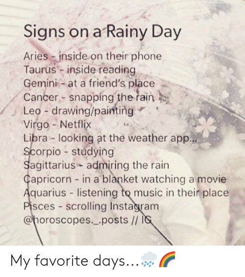 Friends, Instagram, and Music: Signs on a Rainy Day  Aries inside on their phone  Taurus - inside reading  Gemini at a friend's place  Cancer- snapping the řain  Leo-drawing/painting  Virgo- Netflix  Libra looking at the weather app  orpio stúdying  agittarius admiring the rain  apricorn in a blanket watching a movie  quarius listening to music in thein place  sces scrolling Instagram  @horoscopes._.posts // My favorite days...🌧🌈