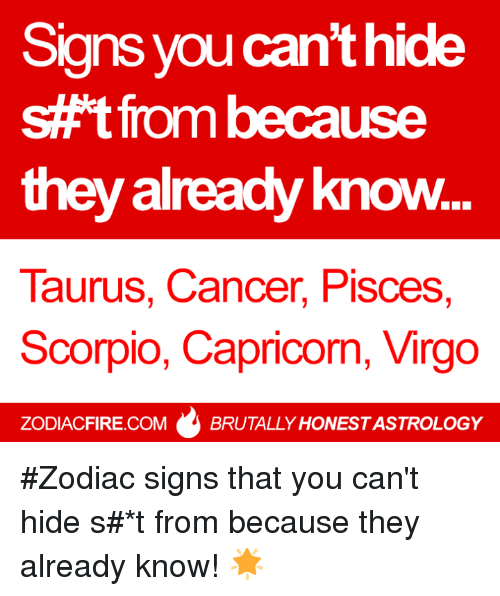 zodiac signs: Signs you can't hide  s#t from because  they already know  Taurus, Cancer, Pisces,  Scorpio, Capricorn, Virgo  ZODIACFIRE.COMBRUTALLY HONEST ASTROLOGY #Zodiac signs that you can't hide s#*t from because they already know! 🌟