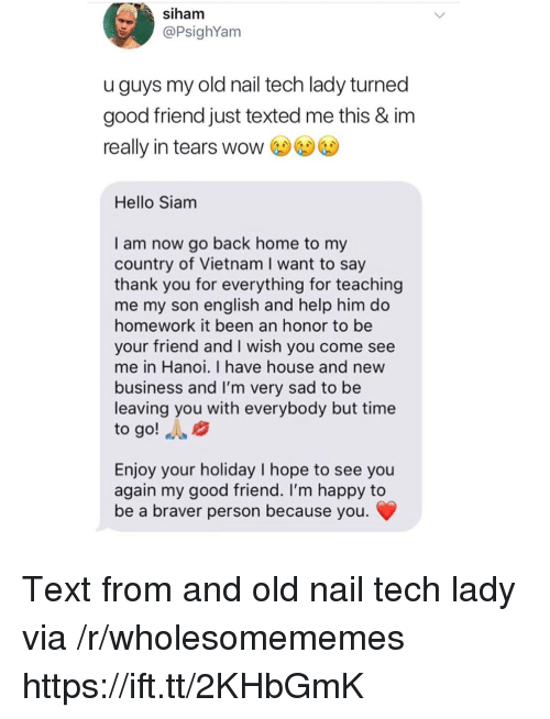 Hello, Wow, and Thank You: siham  @PsighYam  uguys my old nail tech lady turned  good friend just texted me this & im  really in tears wow  Hello Siam  I am now go back home to my  country of Vietnam I want to say  thank you for everything for teaching  me my son english and help him do  homework it been an honor to be  your friend and I wish you come see  me in Hanoi. I have house and new  business and I'm very sad to be  leaving you with everybody but time  to go! A  Enjoy your holiday I hope to see you  again my good friend. I'm happy to  be a braver person because you Text from and old nail tech lady via /r/wholesomememes https://ift.tt/2KHbGmK