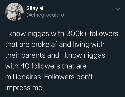AF: Silay e  @elnegroculero  I know niggas with 300k+ followers  that are broke af and living with  their parents and I know niggas  with 40 followers that are  millionaires. Followers don't  impress me