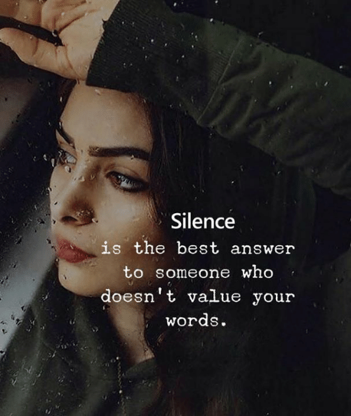 Silence Is: Silence  is the best answer  to someone who  doesn't value your  words.