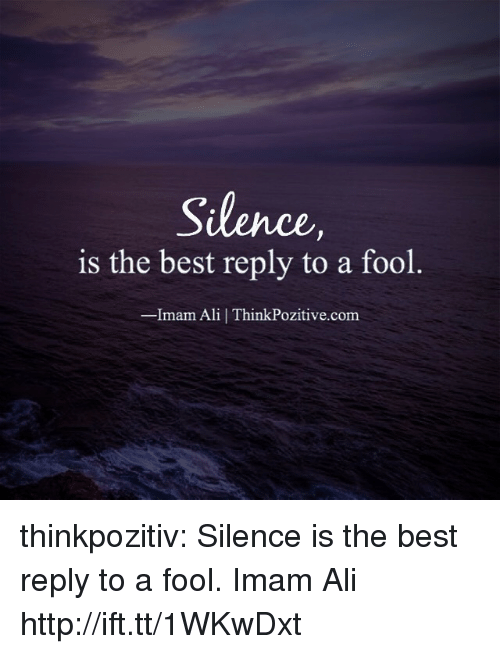 Best Reply: Silence  is the best reply to a fool  Imam Ali | ThinkPozitive.com thinkpozitiv:  Silence is the best reply to a fool. ―Imam Ali  http://ift.tt/1WKwDxt