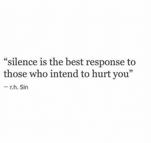 "Silence Is: ""silence is the best response to  those who intend to hurt you""  6C  r.h. Sin"