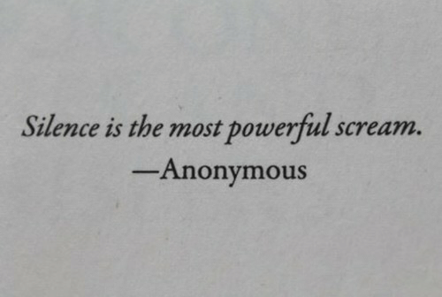 Silence Is: Silence is the most powerful scream.  -Anonymous