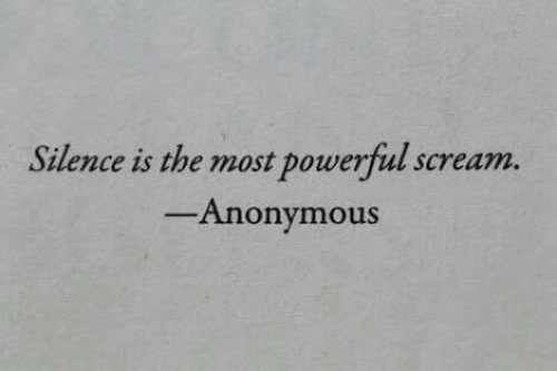 Silence Is: Silence is the most powerful scream.  Anonymous