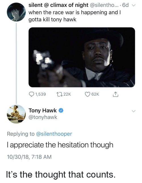 hesitation: silent @ climax of night @silentho... 6d  when the race war is happening and I  gotta kill tony hawk  1,539 2 62K  Tony Hawk Q  @tonyhawk  Replying to @silenthooper  l appreciate the hesitation though  10/30/18, 7:18 AM It's the thought that counts.