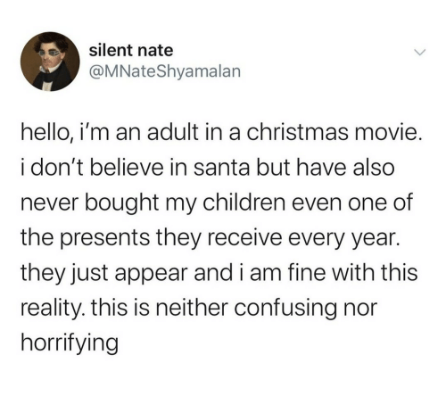 appear: silent nate  @MNateShyamalan  hello, i'm an adult in a christmas movie.  i don't believe in santa but have also  never bought my children even one of  the presents they receive every year.  they just appear and i am fine with this  reality. this is neither confusing nor  horrifying