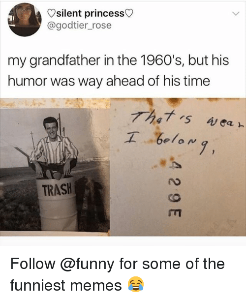 Funny, Memes, and Trash: silent princess  @godtier_rose  my grandfather in the 1960's, but his  humor was way ahead of his time  工  .be/oN,  7,  TRASH Follow @funny for some of the funniest memes 😂