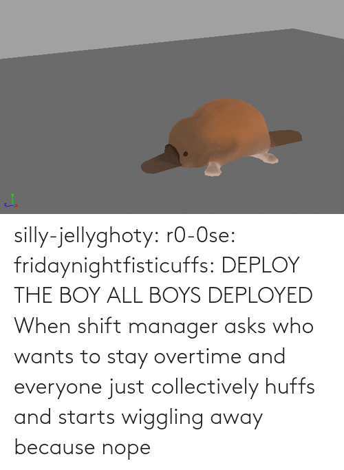 Http: silly-jellyghoty: r0-0se:  fridaynightfisticuffs: DEPLOY THE BOY   ALL BOYS DEPLOYED    When shift manager asks who wants to stay overtime and everyone just collectively huffs and starts wiggling away because nope