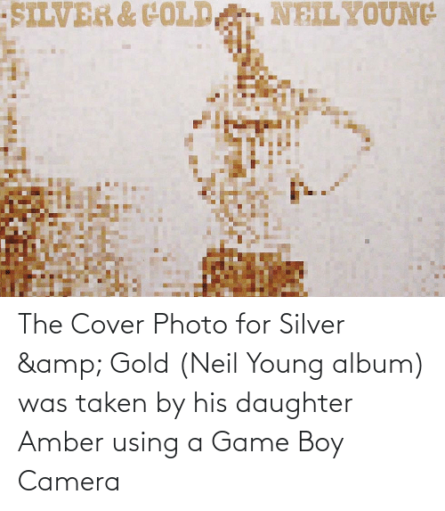 cover photo: SILVER & COLD  NEILYOUNG The Cover Photo for Silver & Gold (Neil Young album) was taken by his daughter Amber using a Game Boy Camera
