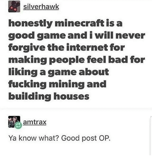 Post Op: silverhawk  honestly minecraft is a  good game and i will never  forgive the internet for  making people feel bad for  liking a game about  fucking mining and  building houses  amtrax  Ya know what? Good post OP.