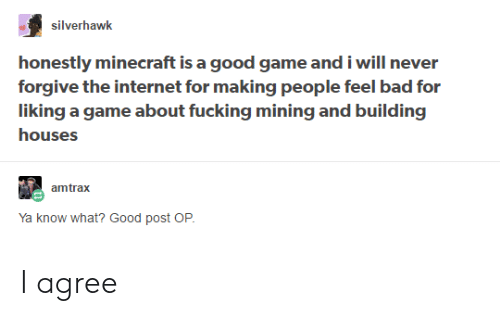 Post Op: silverhawk  honestly minecraft is a good game and i will never  forgive the internet for making people feel bad for  liking a game about fucking mining and building  houses  amtrax  Ya know what? Good post OP I agree