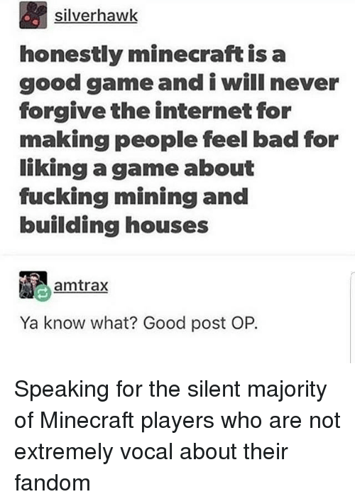 Post Op: silverhawk  honestly minecraft is a  good gameand i will never  forgive the internet for  making people feel bad for  liking a game about  fucking mining and  building houses  amtrax  Ya know what? Good post OP. Speaking for the silent majority of Minecraft players who are not extremely vocal about their fandom