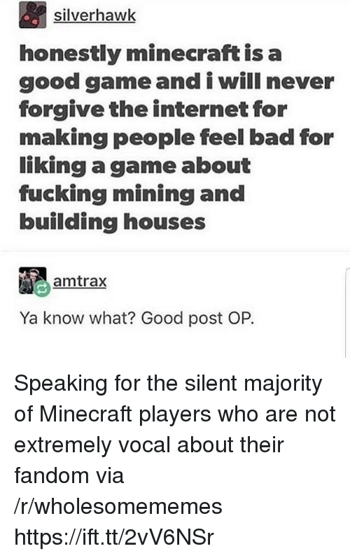 Post Op: silverhawk  honestly minecraft is a  good gameand i will never  forgive the internet for  making people feel bad for  liking a game about  fucking mining and  building houses  amtrax  Ya know what? Good post OP. Speaking for the silent majority of Minecraft players who are not extremely vocal about their fandom via /r/wholesomememes https://ift.tt/2vV6NSr