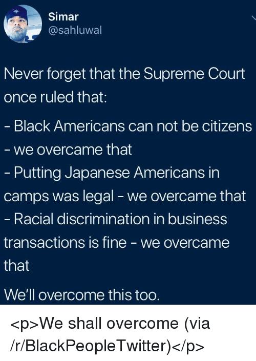 Blackpeopletwitter, Supreme, and Supreme Court: Simar  @sahluwal  Never forget that the Supreme Court  once ruled that:  Black Americans can not be citizens  we overcame that  - Putting Japanese Americans in  camps was legal - we overcame that  Racial discrimination in business  transactions is fine - we overcame  We'll overcome this too. <p>We shall overcome (via /r/BlackPeopleTwitter)</p>