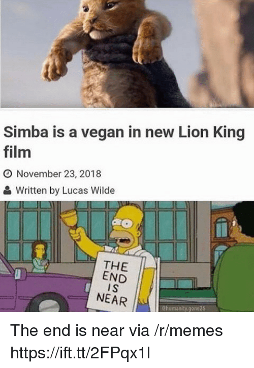 Memes, Vegan, and Lion: Simba is a vegan in new Lion King  film  O November 23, 2018  Written by Lucas Wilde  THE  END  I S  NEAR  Chumanity.gone26 The end is near via /r/memes https://ift.tt/2FPqx1l
