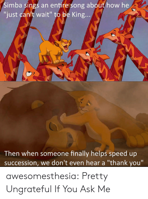 """Sings: Simba sings an entire song about how he  """"just can't wait"""" to be King...  Then when someone finally helps speed up  succession, we don't even hear a """"thank you"""" awesomesthesia:  Pretty Ungrateful If You Ask Me"""