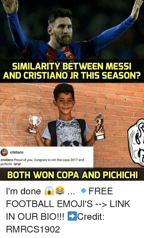 Football, Memes, and Emojis: SIMILARITY BETWEEN MESSI  AND CRISTIANO JR THIS SEASON?  cristiano  cristiano Proud of you. Congrats to win the copa 2017 and  BOTH WON COPA AND PICHICHI I'm done 😱😂 ... 🔹FREE FOOTBALL EMOJI'S --> LINK IN OUR BIO!!! ➡️Credit: RMRCS1902