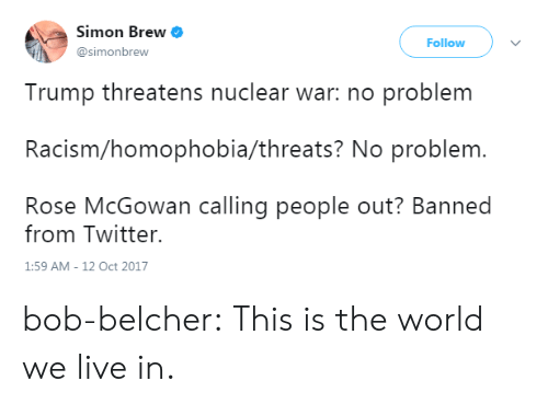 Simone: Simon Brew  @simonbrew  Follow  Trump threatens nuclear war: no problem  Racism/homophobia/threats? No problem.  Rose McGowan calling people out? Banned  from Twitter.  1:59 AM-12 Oct 2017 bob-belcher:  This is the world we live in.