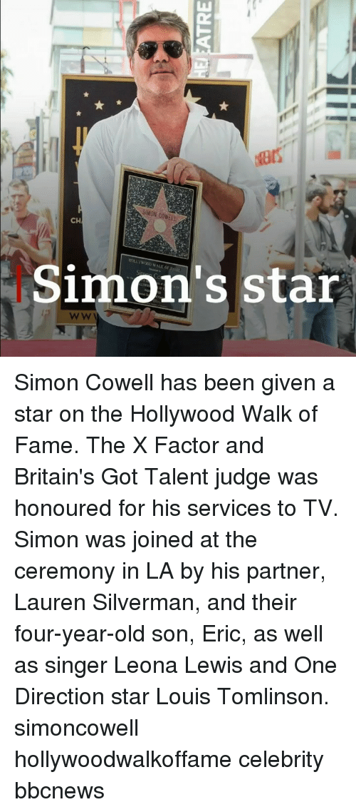 One Direction: SIMON COWELL  CH  Simon's star Simon Cowell has been given a star on the Hollywood Walk of Fame. The X Factor and Britain's Got Talent judge was honoured for his services to TV. Simon was joined at the ceremony in LA by his partner, Lauren Silverman, and their four-year-old son, Eric, as well as singer Leona Lewis and One Direction star Louis Tomlinson. simoncowell hollywoodwalkoffame celebrity bbcnews