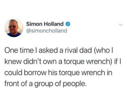 group: Simon Holland O  @simoncholland  One time l asked a rival dad (who l  knew didn't own a torque wrench) if I  could borrow his torque wrench in  front of a group of people.