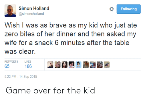 Zero, Brave, and Game: Simon Holland  osimoncholland  Following  Wish I was as brave as my kid who just ate  zero bites of her dinner and then asked my  wife for a snack 6 minutes after the table  Was clear.  RETWEETS LIKES  186  5:22 PM - 14 Sep 2015 Game over for the kid