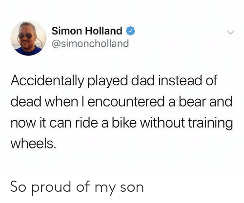Dad, Bear, and Proud: Simon Holland Q  @simoncholland  Accidentally played dad instead of  dead when I encountered a bear and  now it can ride a bike without training  wheels. So proud of my son