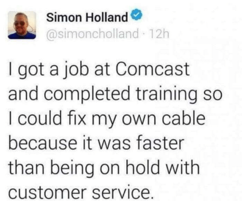 Simon: Simon Holland  @simoncholland 12h  I got a job at Comcast  and completed training so  I could fix my own cable  because it was faster  than being on hold with  customer service.