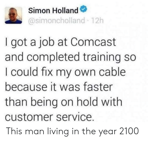Completed: Simon Holland  @simoncholland 12h  I got a job at Comcast  and completed training so  I could fix my own cable  because it was faster  than being on hold with  customer service. This man living in the year 2100
