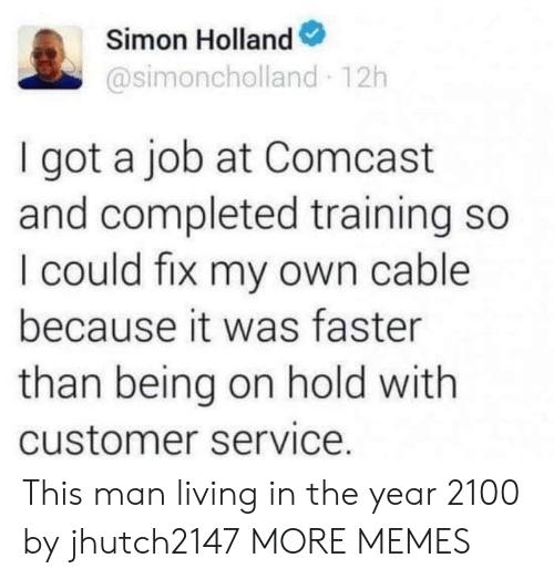 Completed: Simon Holland  @simoncholland 12h  I got a job at Comcast  and completed training so  I could fix my own cable  because it was faster  than being on hold with  customer service. This man living in the year 2100 by jhutch2147 MORE MEMES