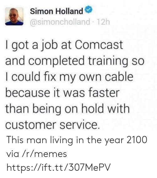 Completed: Simon Holland  @simoncholland 12h  I got a job at Comcast  and completed training so  I could fix my own cable  because it was faster  than being on hold with  customer service. This man living in the year 2100 via /r/memes https://ift.tt/307MePV
