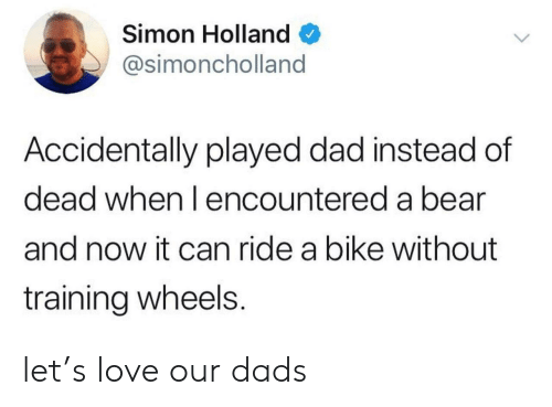 Dad, Love, and Bear: Simon Holland  @simoncholland  Accidentally played dad instead of  dead when l encountered a bear  and now it can ride a bike without  training wheels. let's love our dads