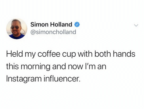 Simon: Simon Holland  @simoncholland  Held my coffee cup with both hands  this morning and now I'm an  Instagram influencer.