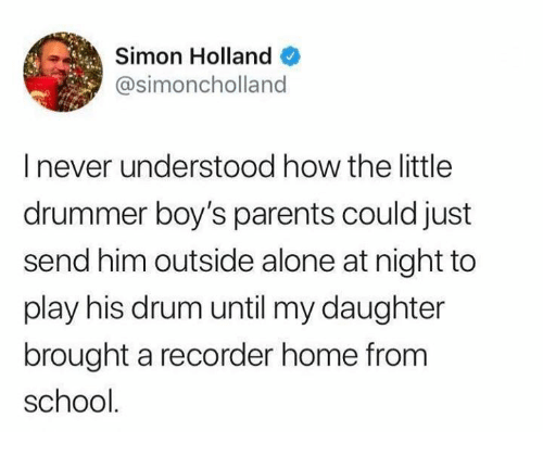 drummer: Simon Holland  @simoncholland  I never understood how the little  drummer boy's parents could just  send him outside alone at night to  play his drum until my daughter  brought a recorder home from  school